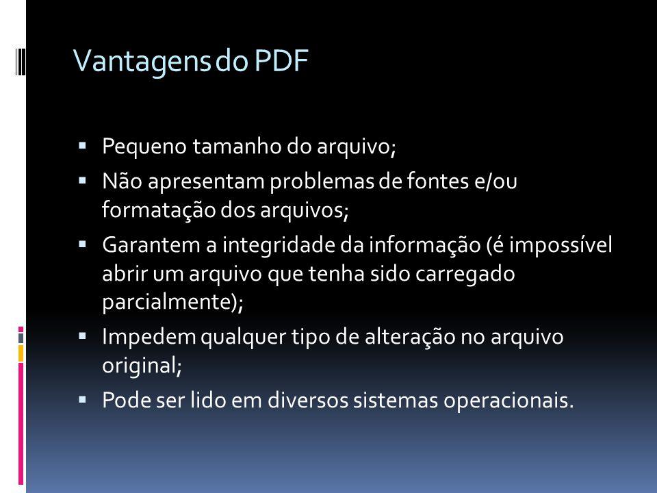 Vantagens do PDF Pequeno tamanho do arquivo; Não apresentam problemas de fontes e/ou formatação dos arquivos; Garantem a integridade da informação (é