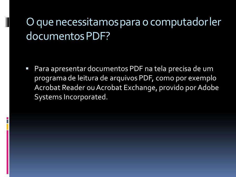 O que necessitamos para o computador ler documentos PDF? Para apresentar documentos PDF na tela precisa de um programa de leitura de arquivos PDF, com
