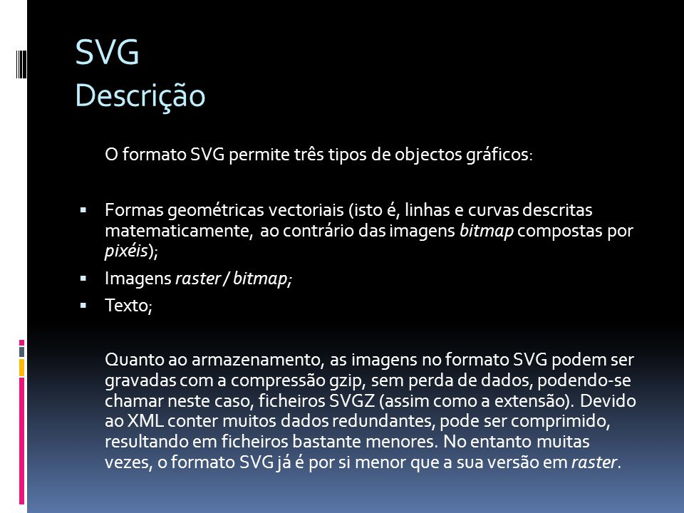 SVG Descrição O formato SVG permite três tipos de objectos gráficos: Formas geométricas vectoriais (isto é, linhas e curvas descritas matematicamente,