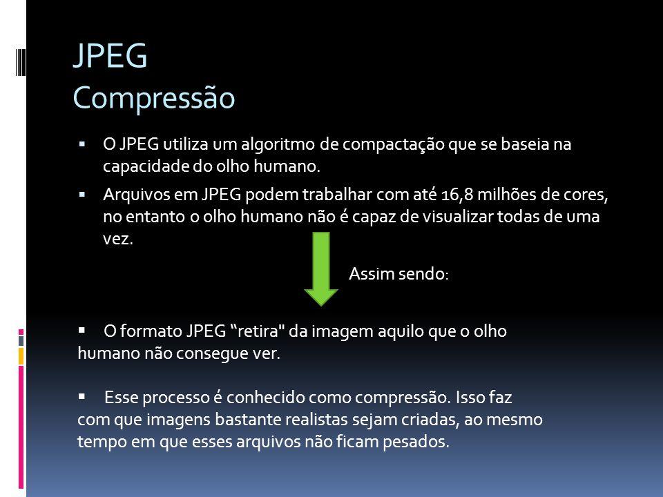 JPEG Compressão O JPEG utiliza um algoritmo de compactação que se baseia na capacidade do olho humano. Arquivos em JPEG podem trabalhar com até 16,8 m