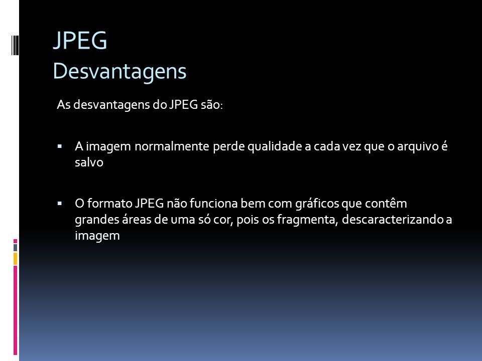 JPEG Desvantagens As desvantagens do JPEG são: A imagem normalmente perde qualidade a cada vez que o arquivo é salvo O formato JPEG não funciona bem c