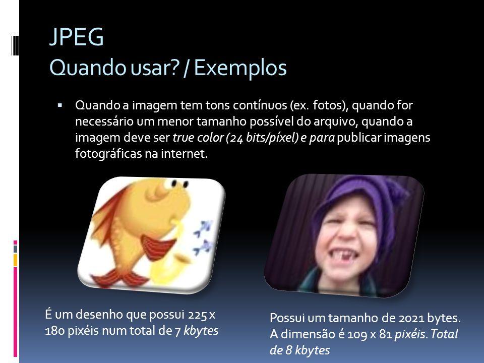 JPEG Quando usar? / Exemplos Quando a imagem tem tons contínuos (ex. fotos), quando for necessário um menor tamanho possível do arquivo, quando a imag
