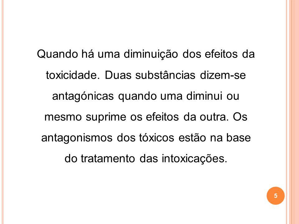 5 Quando há uma diminuição dos efeitos da toxicidade. Duas substâncias dizem-se antagónicas quando uma diminui ou mesmo suprime os efeitos da outra. O