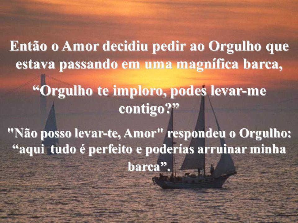 A Riqueza passou perto do Amor em um barco luxuosíssimo e o Amor lhe disse: Riqueza, podes levar-me contigo?