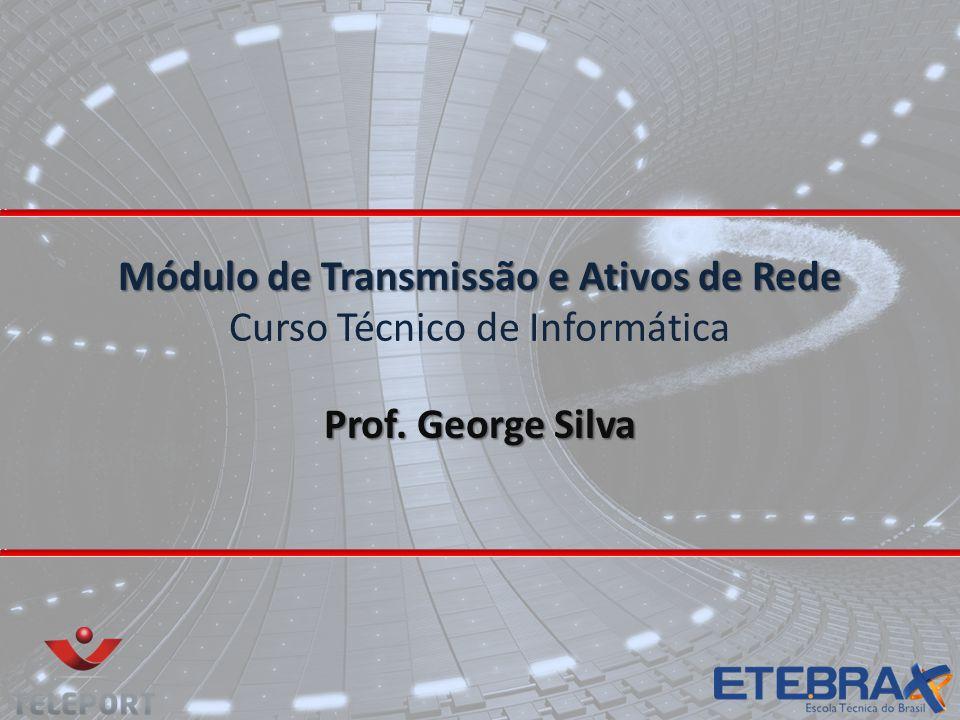 Módulo de Transmissão e Ativos de Rede Módulo de Transmissão e Ativos de Rede Curso Técnico de Informática Prof. George Silva