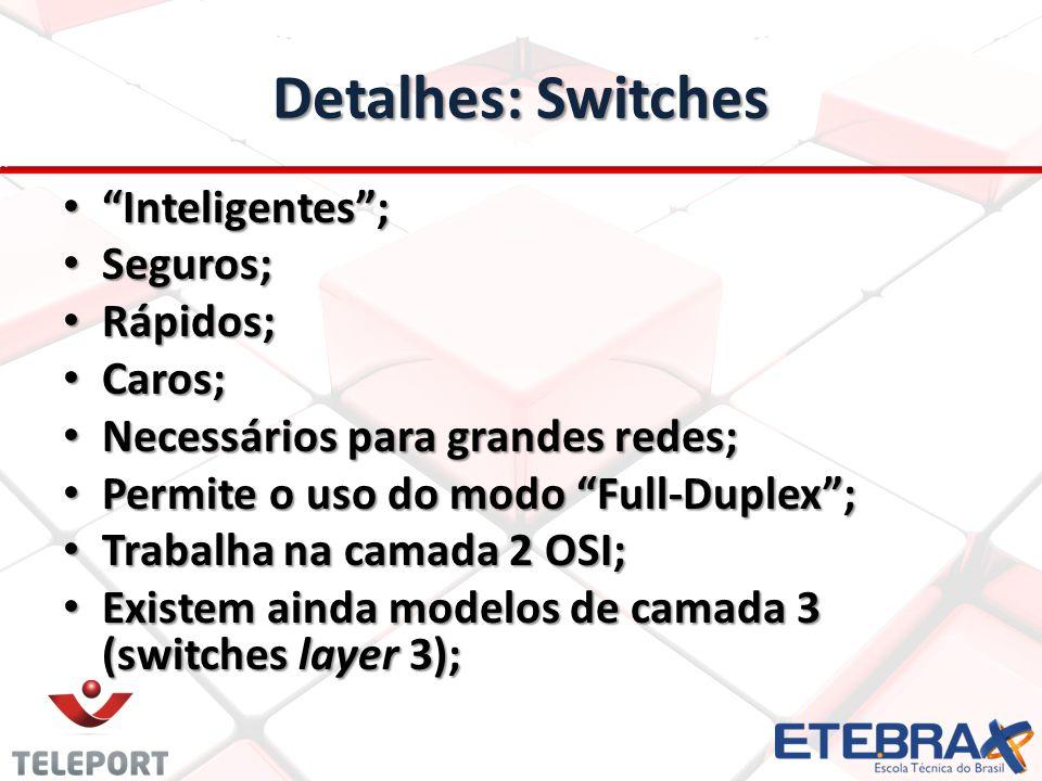 Detalhes: Switches Inteligentes; Inteligentes; Seguros; Seguros; Rápidos; Rápidos; Caros; Caros; Necessários para grandes redes; Necessários para grandes redes; Permite o uso do modo Full-Duplex; Permite o uso do modo Full-Duplex; Trabalha na camada 2 OSI; Trabalha na camada 2 OSI; Existem ainda modelos de camada 3 (switches layer 3); Existem ainda modelos de camada 3 (switches layer 3);