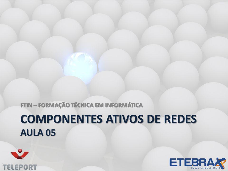COMPONENTES ATIVOS DE REDES AULA 05 FTIN – FORMAÇÃO TÉCNICA EM INFORMÁTICA
