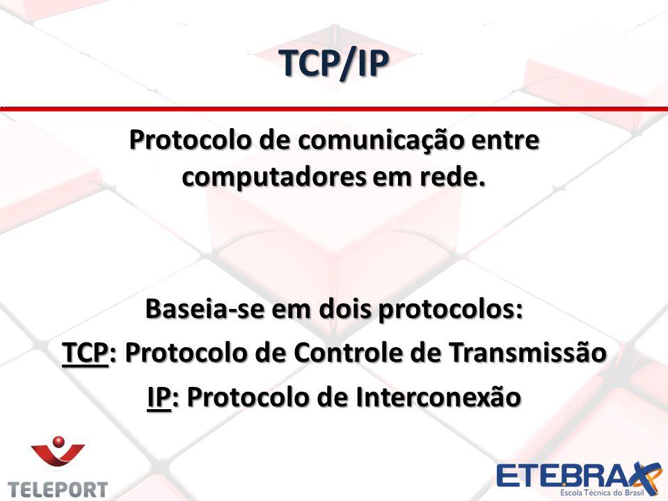 TCP/IP Protocolo de comunicação entre computadores em rede. Baseia-se em dois protocolos: TCP: Protocolo de Controle de Transmissão IP: Protocolo de I