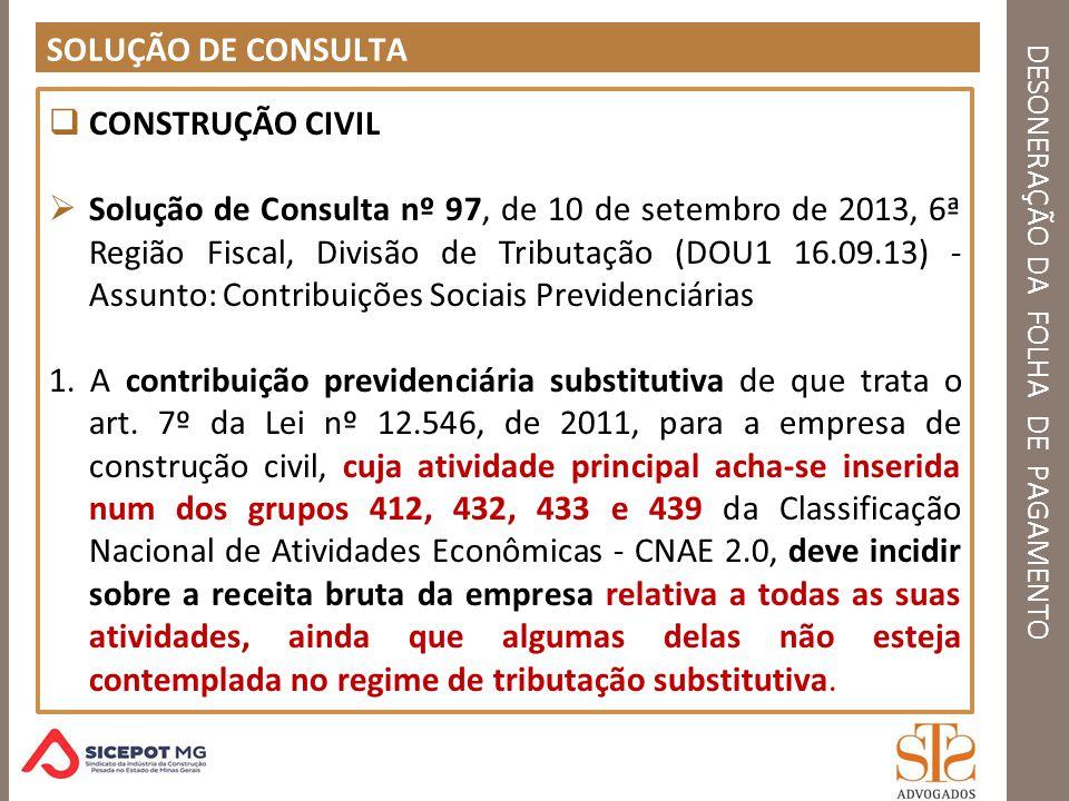 DESONERAÇÃO DA FOLHA DE PAGAMENTO SOLUÇÃO DE CONSULTA CONSTRUÇÃO CIVIL Solução de Consulta nº 97, de 10 de setembro de 2013, 6ª Região Fiscal, Divisão