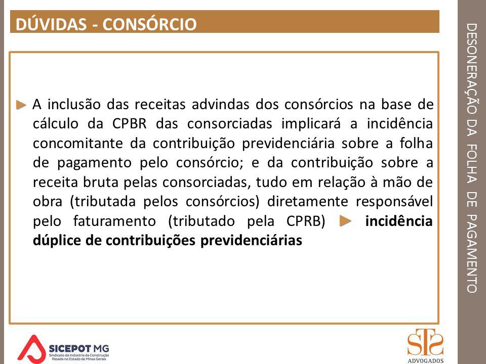 DESONERAÇÃO DA FOLHA DE PAGAMENTO DÚVIDAS - CONSÓRCIO A inclusão das receitas advindas dos consórcios na base de cálculo da CPBR das consorciadas impl
