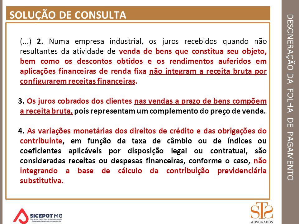 DESONERAÇÃO DA FOLHA DE PAGAMENTO SOLUÇÃO DE CONSULTA (...) 2. Numa empresa industrial, os juros recebidos quando não resultantes da atividade de vend