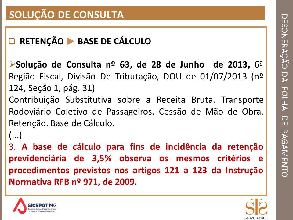 DESONERAÇÃO DA FOLHA DE PAGAMENTO SOLUÇÃO DE CONSULTA RETENÇÃO BASE DE CÁLCULO Solução de Consulta nº 63, de 28 de Junho de 2013, 6ª Região Fiscal, Di