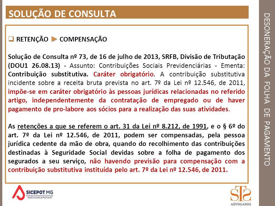 DESONERAÇÃO DA FOLHA DE PAGAMENTO SOLUÇÃO DE CONSULTA RETENÇÃO COMPENSAÇÃO Solução de Consulta nº 73, de 16 de julho de 2013, SRFB, Divisão de Tributa