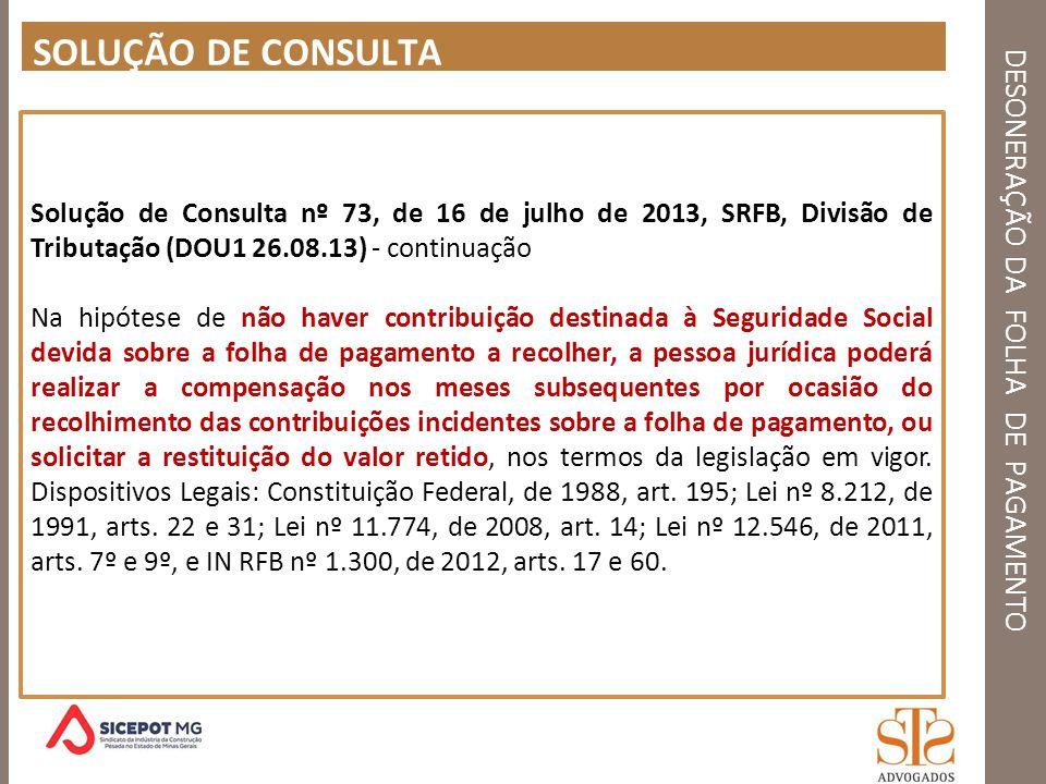 DESONERAÇÃO DA FOLHA DE PAGAMENTO SOLUÇÃO DE CONSULTA Solução de Consulta nº 73, de 16 de julho de 2013, SRFB, Divisão de Tributação (DOU1 26.08.13) -