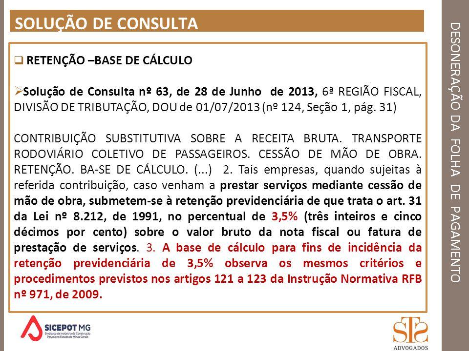 DESONERAÇÃO DA FOLHA DE PAGAMENTO SOLUÇÃO DE CONSULTA RETENÇÃO –BASE DE CÁLCULO Solução de Consulta nº 63, de 28 de Junho de 2013, 6ª REGIÃO FISCAL, D
