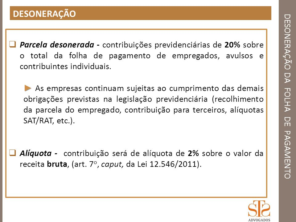 DESONERAÇÃO DA FOLHA DE PAGAMENTO PROCEDIMENTO GFIP / SEFIP - Solução de Consulta nº 90, de 2 de setembro de 2013, SRFB, Divisão de Tributação (DOU1 06.09.13) O SEFIP até o momento não se encontra adaptado para as informações das contribuições previdenciárias das empresas que estão sujeitas a desoneração, com isso, o sistema irá calcular a contribuição sem a devida redução de alíquota, devendo então se seguir as orientações do O Ato Declaratório Executivo CODAC n° 93, de 19 de dezembro de 2011 dispõe sobre os procedimentos a para o preenchimento da GFIP (Guia de Recolhimento do Fundo de Garantia do Tempo de Serviço e Informações à Previdência Social).