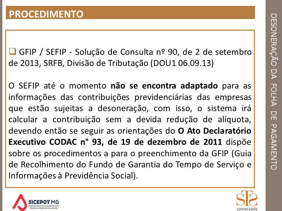 DESONERAÇÃO DA FOLHA DE PAGAMENTO PROCEDIMENTO GFIP / SEFIP - Solução de Consulta nº 90, de 2 de setembro de 2013, SRFB, Divisão de Tributação (DOU1 0