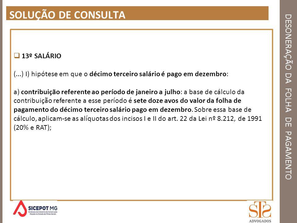 DESONERAÇÃO DA FOLHA DE PAGAMENTO SOLUÇÃO DE CONSULTA 13º SALÁRIO (...) I) hipótese em que o décimo terceiro salário é pago em dezembro: a) contribuiç