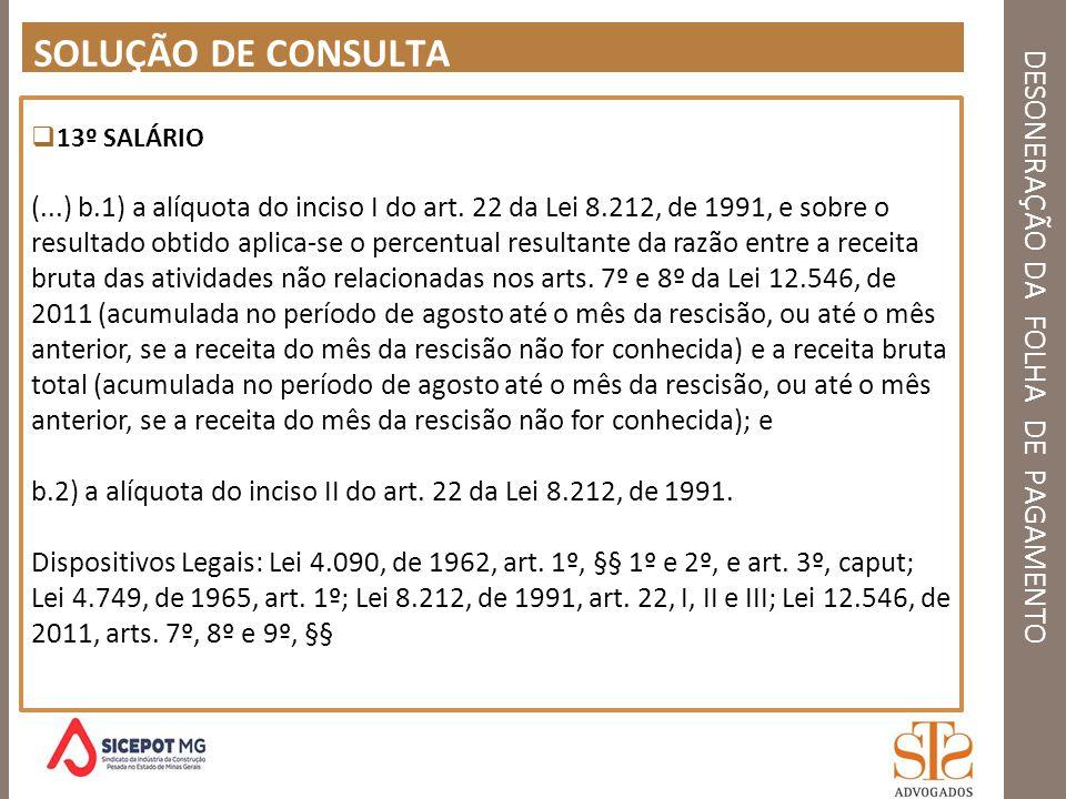 DESONERAÇÃO DA FOLHA DE PAGAMENTO SOLUÇÃO DE CONSULTA 13º SALÁRIO (...) b.1) a alíquota do inciso I do art. 22 da Lei 8.212, de 1991, e sobre o result