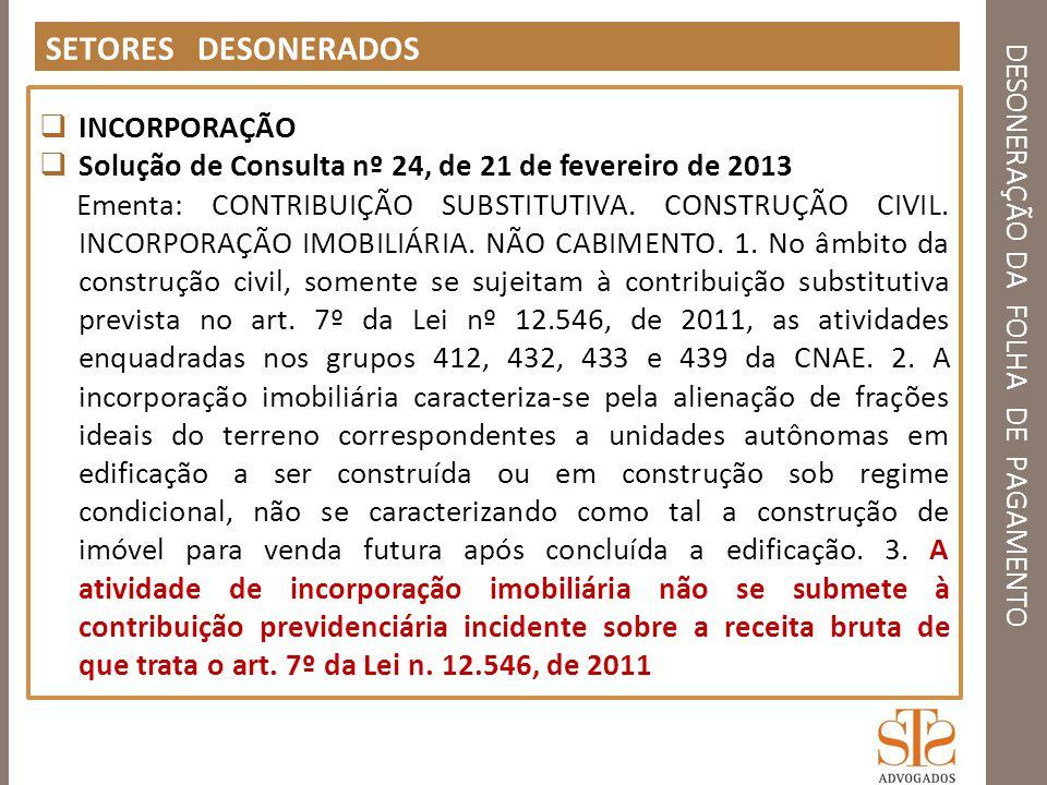 DESONERAÇÃO DA FOLHA DE PAGAMENTO SETORES DESONERADOS INCORPORAÇÃO Solução de Consulta nº 24, de 21 de fevereiro de 2013 Ementa: CONTRIBUIÇÃO SUBSTITU
