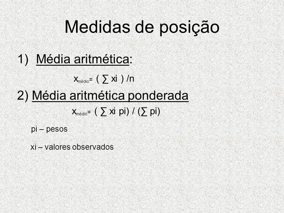 Medidas de posição 1)Média aritmética: x médio = ( xi ) /n 2) Média aritmética ponderada x médio = ( xi pi) / ( pi) pi – pesos xi – valores observados