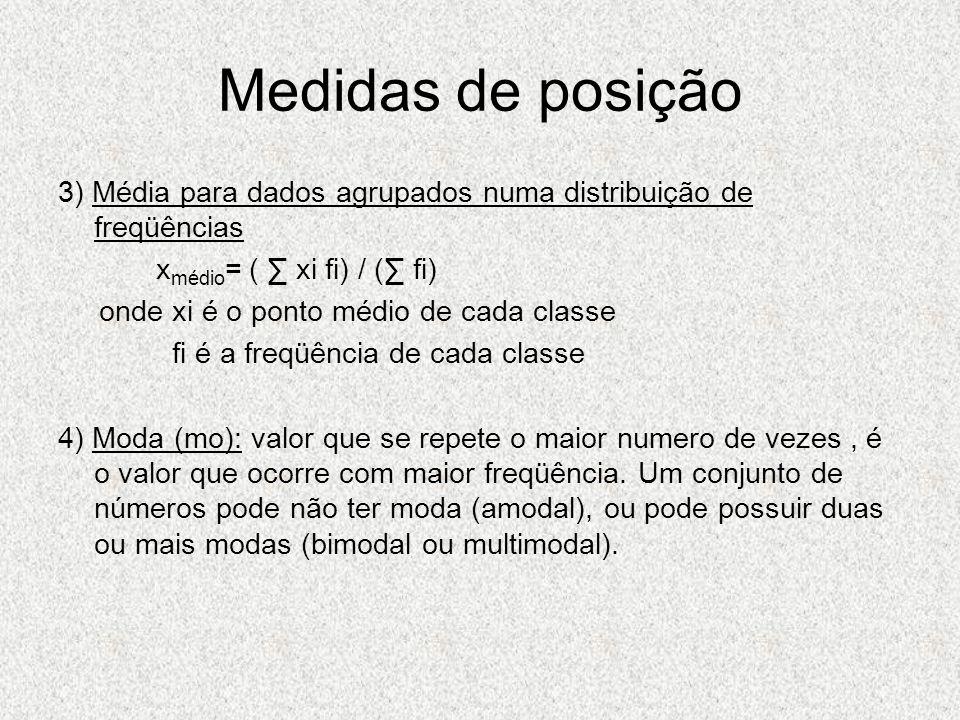 Medidas de posição 3) Média para dados agrupados numa distribuição de freqüências x médio = ( xi fi) / ( fi) onde xi é o ponto médio de cada classe fi