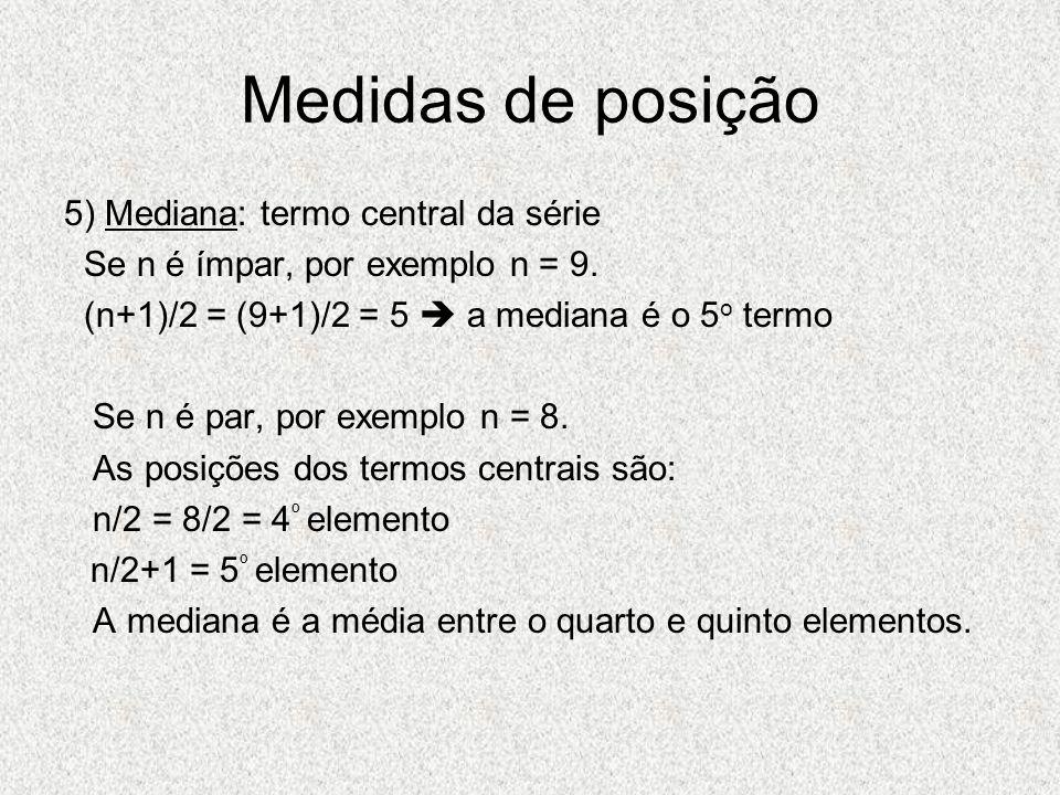 Medidas de posição 5) Mediana: termo central da série Se n é ímpar, por exemplo n = 9. (n+1)/2 = (9+1)/2 = 5 a mediana é o 5 o termo Se n é par, por e