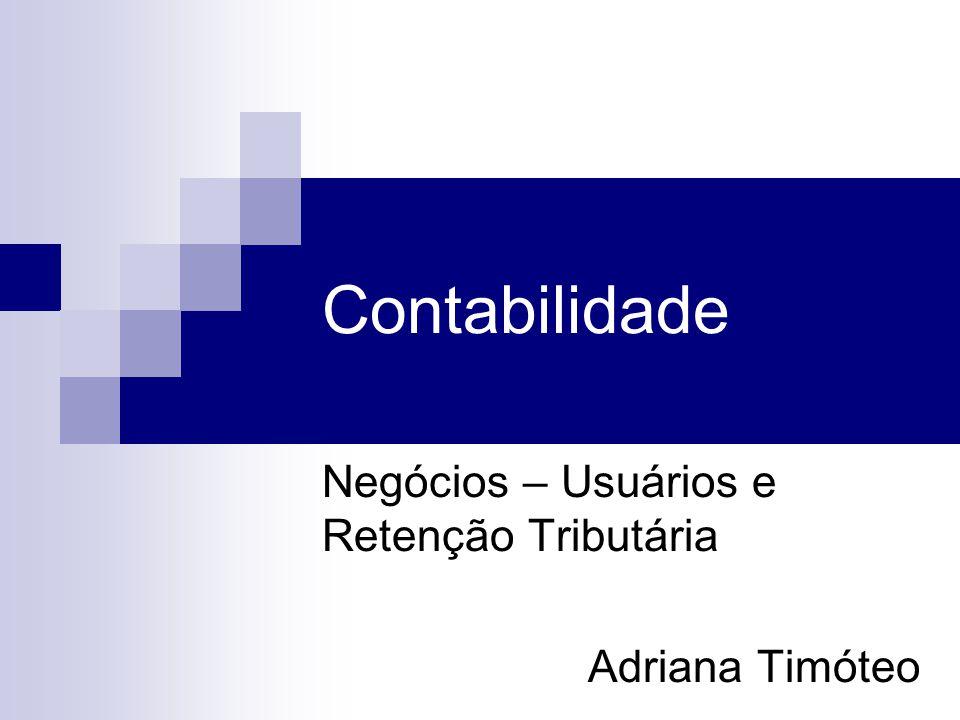 Contabilidade Negócios – Usuários e Retenção Tributária Adriana Timóteo