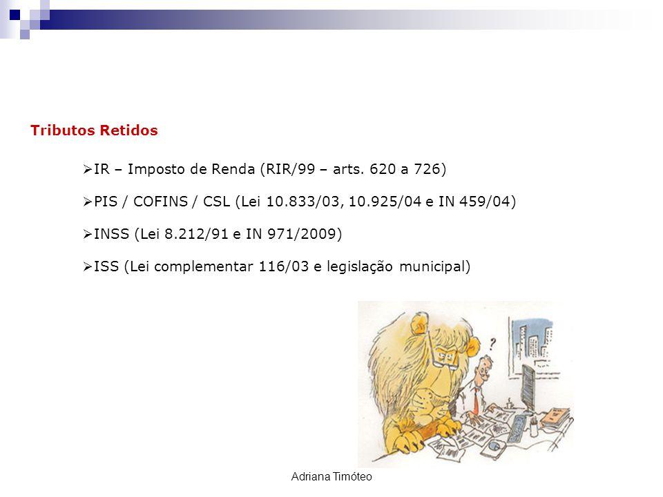 RETENÇÃO TRIBUTÁRIA Tributos Retidos IR – Imposto de Renda (RIR/99 – arts. 620 a 726) PIS / COFINS / CSL (Lei 10.833/03, 10.925/04 e IN 459/04) INSS (