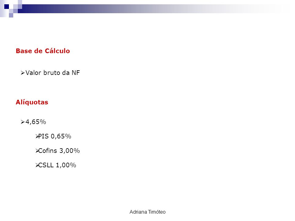 Base de Cálculo Valor bruto da NF Alíquotas 4,65% PIS 0,65% Cofins 3,00% CSLL 1,00% Retenção PIS / COFINS / CSLL Adriana Timóteo
