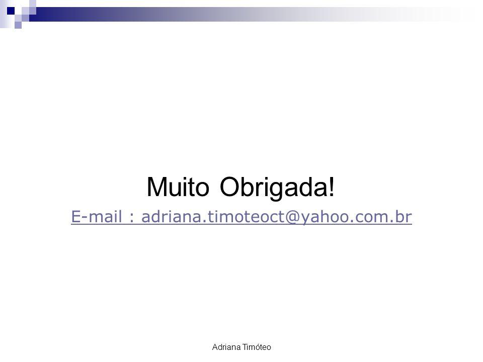 Muito Obrigada! E-mail : adriana.timoteoct@yahoo.com.br Adriana Timóteo