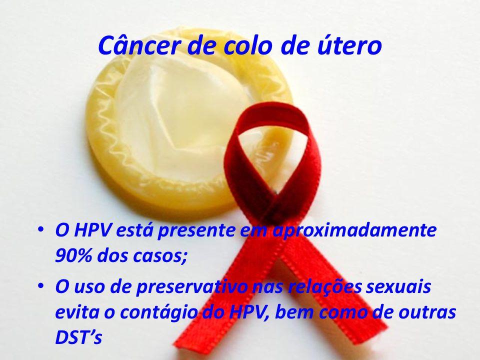 Câncer de colo de útero O HPV está presente em aproximadamente 90% dos casos; O uso de preservativo nas relações sexuais evita o contágio do HPV, bem
