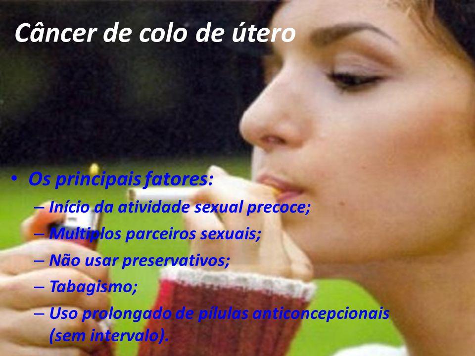 Câncer de colo de útero Os principais fatores: – Início da atividade sexual precoce; – Multiplos parceiros sexuais; – Não usar preservativos; – Tabagi