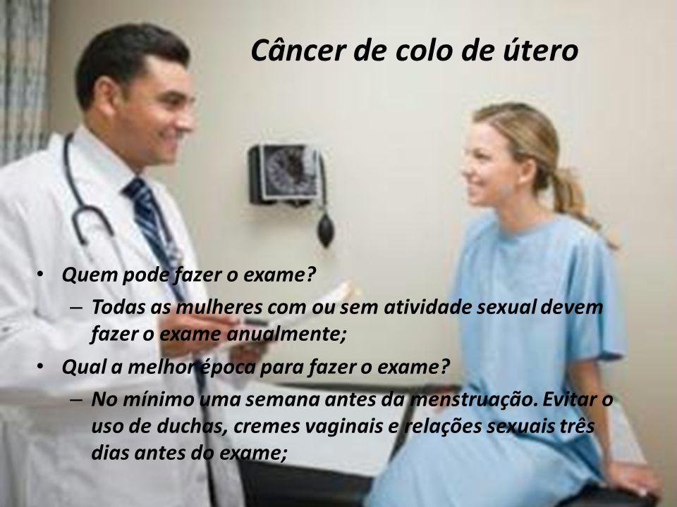 Câncer de colo de útero Quem pode fazer o exame? – Todas as mulheres com ou sem atividade sexual devem fazer o exame anualmente; Qual a melhor época p