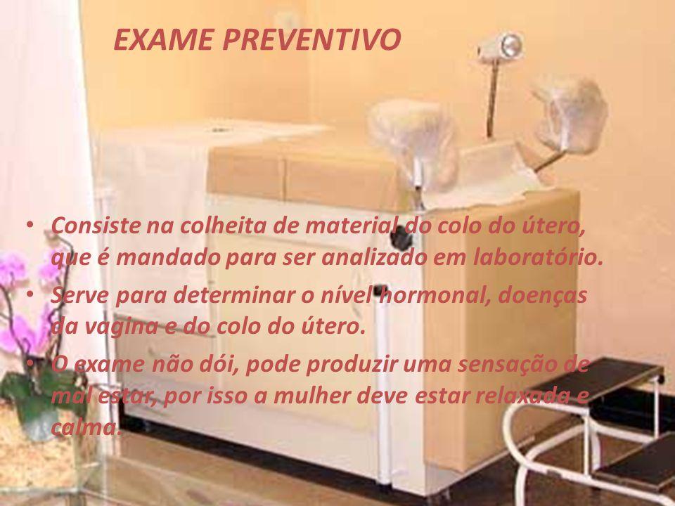 EXAME PREVENTIVO Consiste na colheita de material do colo do útero, que é mandado para ser analizado em laboratório. Serve para determinar o nível hor