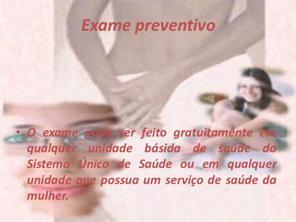Exame preventivo O exame pode ser feito gratuitamente em qualquer unidade básida de saúde do Sistema Único de Saúde ou em qualquer unidade que possua