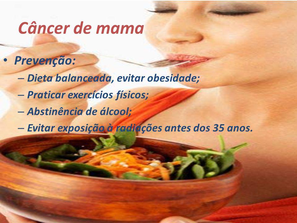 Câncer de mama Prevenção: – Dieta balanceada, evitar obesidade; – Praticar exercícios físicos; – Abstinência de álcool; – Evitar exposição à radiações