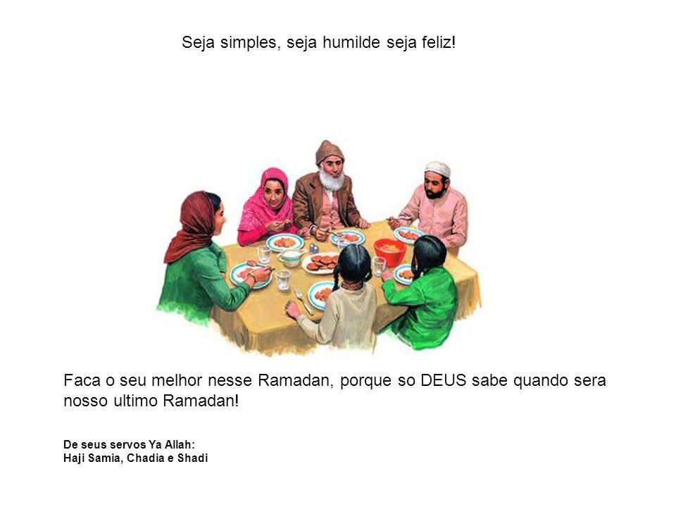 Faca o seu melhor nesse Ramadan, porque so DEUS sabe quando sera nosso ultimo Ramadan! De seus servos Ya Allah: Haji Samia, Chadia e Shadi Seja simple