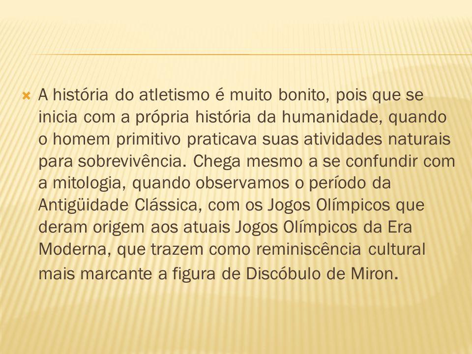 A história do atletismo é muito bonito, pois que se inicia com a própria história da humanidade, quando o homem primitivo praticava suas atividades na