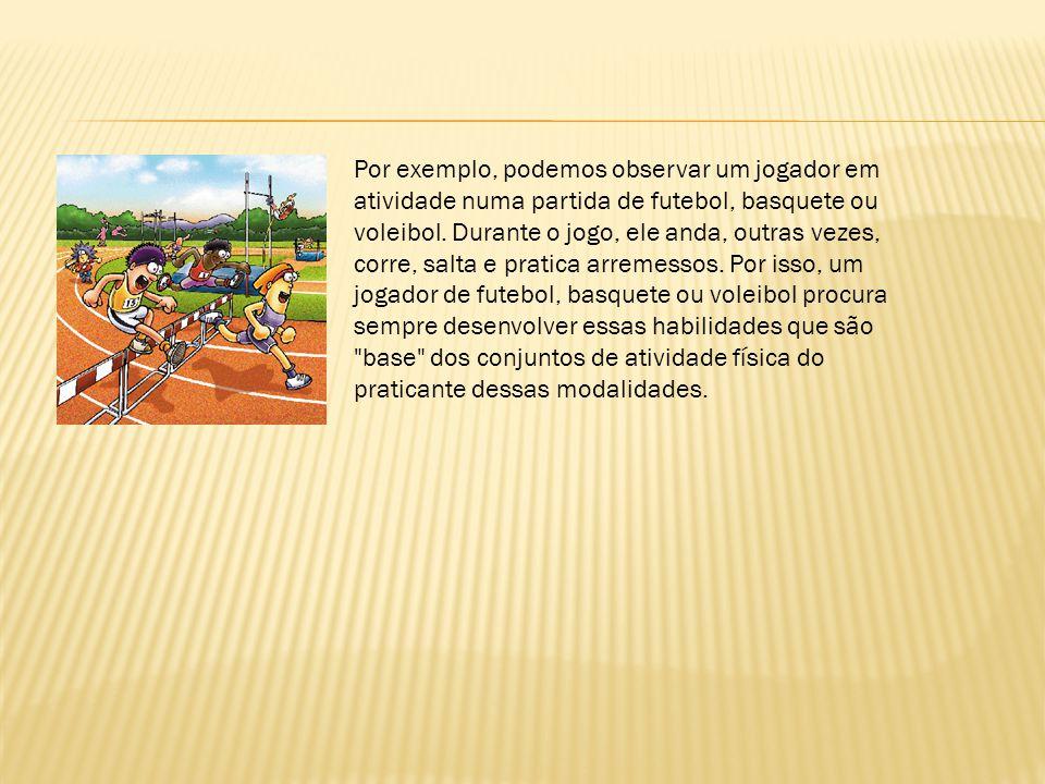 Por exemplo, podemos observar um jogador em atividade numa partida de futebol, basquete ou voleibol. Durante o jogo, ele anda, outras vezes, corre, sa
