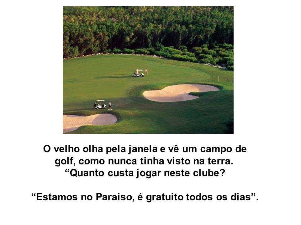 O velho olha pela janela e vê um campo de golf, como nunca tinha visto na terra. Quanto custa jogar neste clube? Estamos no Paraiso, é gratuito todos