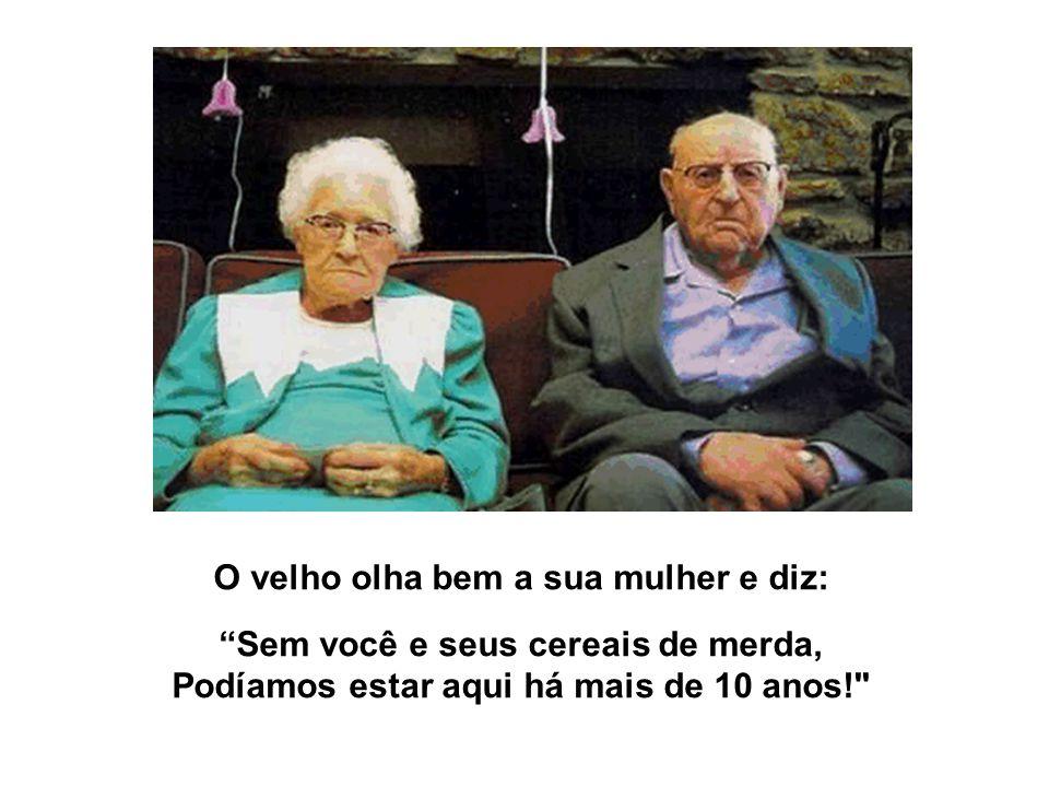 O velho olha bem a sua mulher e diz: Sem você e seus cereais de merda, Podíamos estar aqui há mais de 10 anos!
