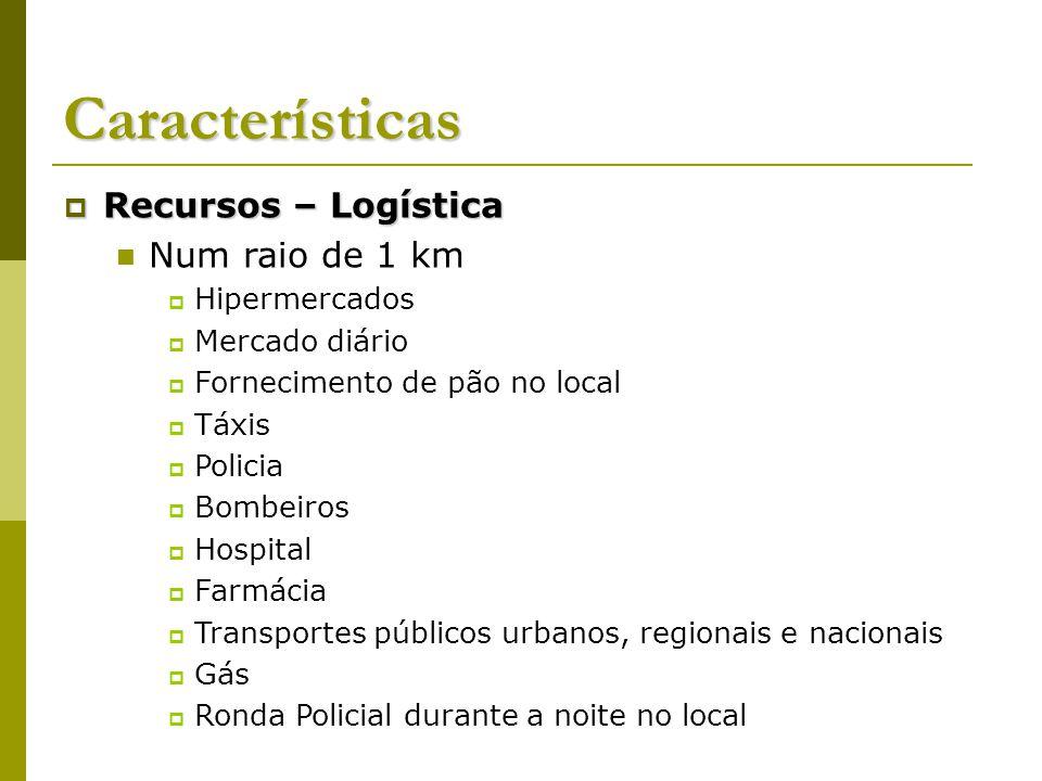 Características Recursos – Logística Recursos – Logística Num raio de 1 km Hipermercados Mercado diário Fornecimento de pão no local Táxis Policia Bom