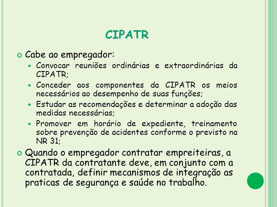 CIPATR Cabe ao empregador: Convocar reuniões ordinárias e extraordinárias da CIPATR; Conceder aos componentes da CIPATR os meios necessários ao desemp