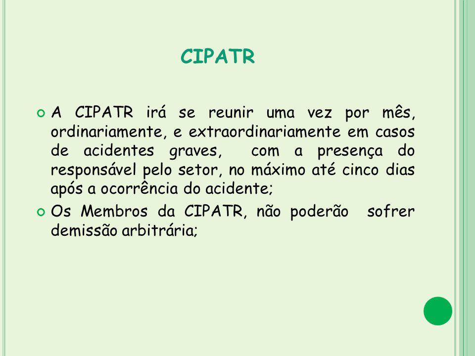 CIPATR A CIPATR irá se reunir uma vez por mês, ordinariamente, e extraordinariamente em casos de acidentes graves, com a presença do responsável pelo