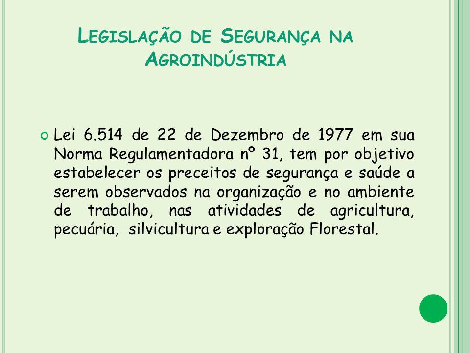 L EGISLAÇÃO DE S EGURANÇA NA A GROINDÚSTRIA Lei 6.514 de 22 de Dezembro de 1977 em sua Norma Regulamentadora nº 31, tem por objetivo estabelecer os pr