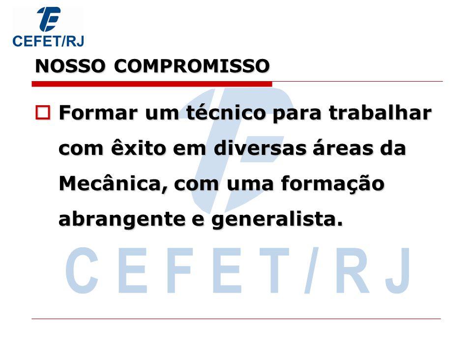 C E F E T / R J NOSSO COMPROMISSO Formar um técnico para trabalhar com êxito em diversas áreas da Mecânica, com uma formação abrangente e generalista.