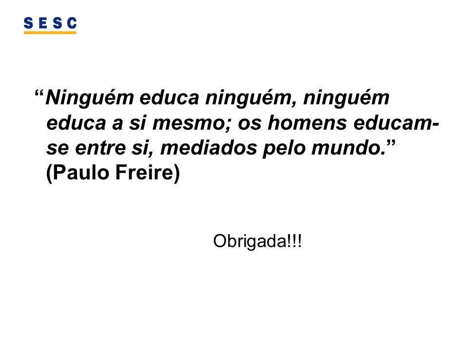 Ninguém educa ninguém, ninguém educa a si mesmo; os homens educam- se entre si, mediados pelo mundo. (Paulo Freire) Obrigada!!!