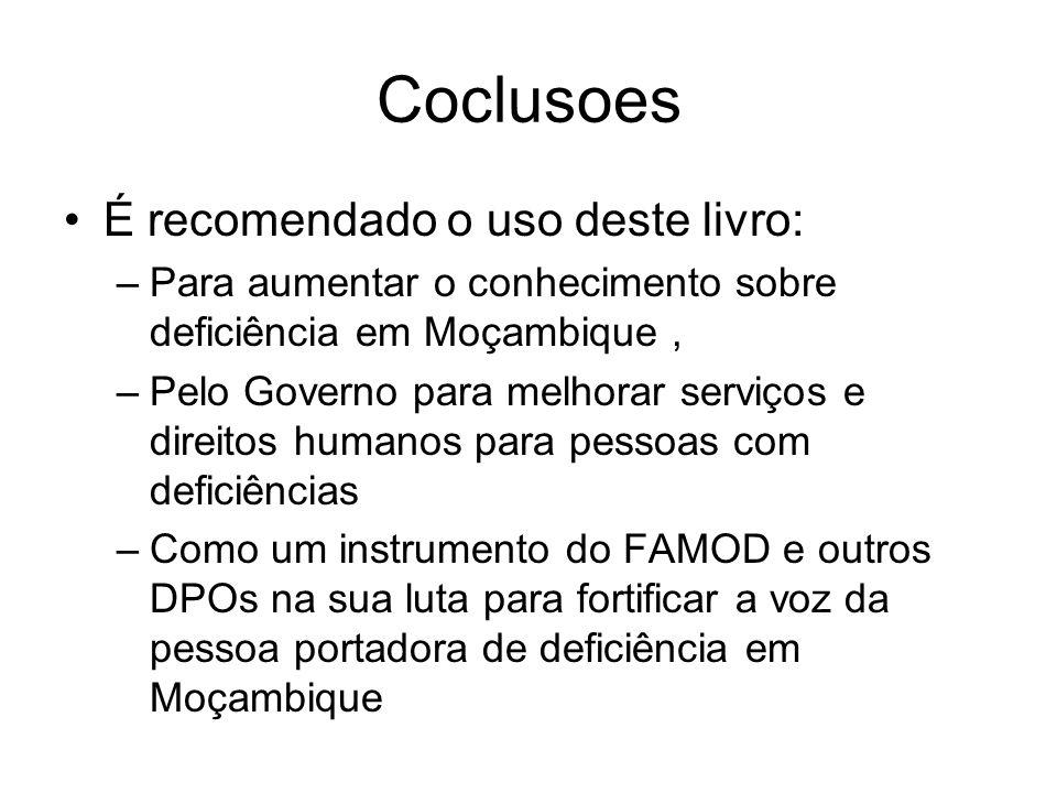Coclusoes É recomendado o uso deste livro: –Para aumentar o conhecimento sobre deficiência em Moçambique, –Pelo Governo para melhorar serviços e direi