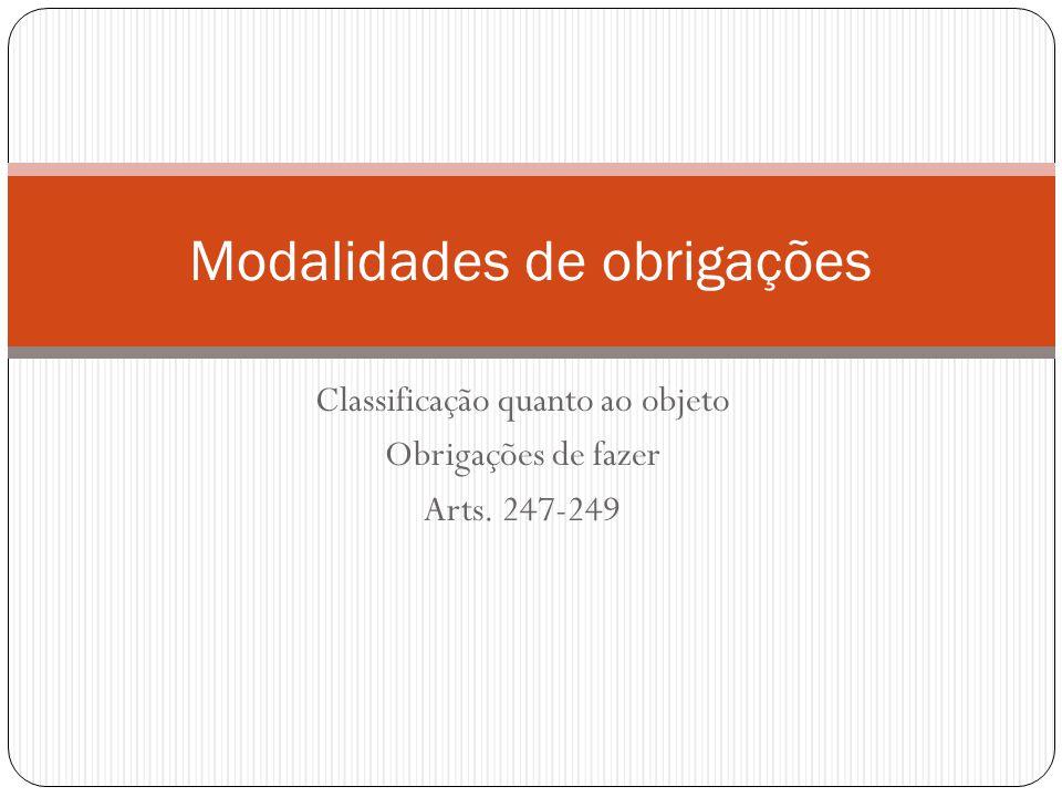 Classificação quanto ao objeto Obrigações de fazer Arts. 247-249 Modalidades de obrigações